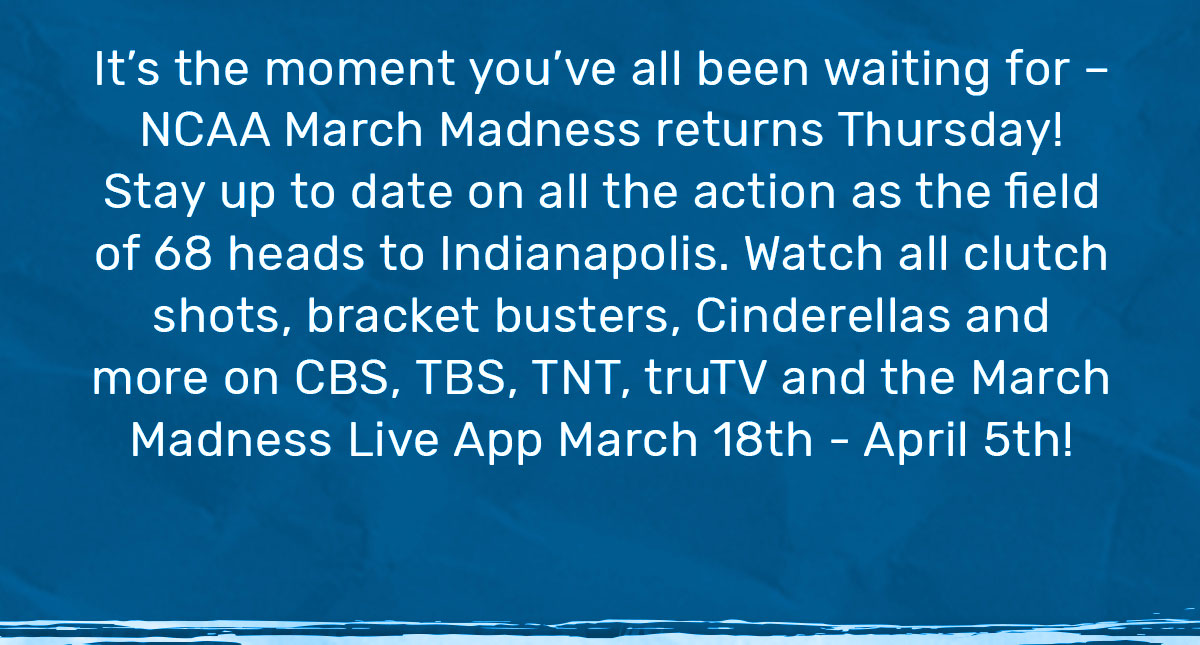 It's the moment you've all been waiting for - NCAA March Madness returns Thursday! Stay up to date on all the action as the field of 68 heads to Indianapolis. Watch all clutch shots, brackets, Cinderellas and more on CBS, TBS, TNT, truTV and the March Madness Live APP March 18th- April 5th!